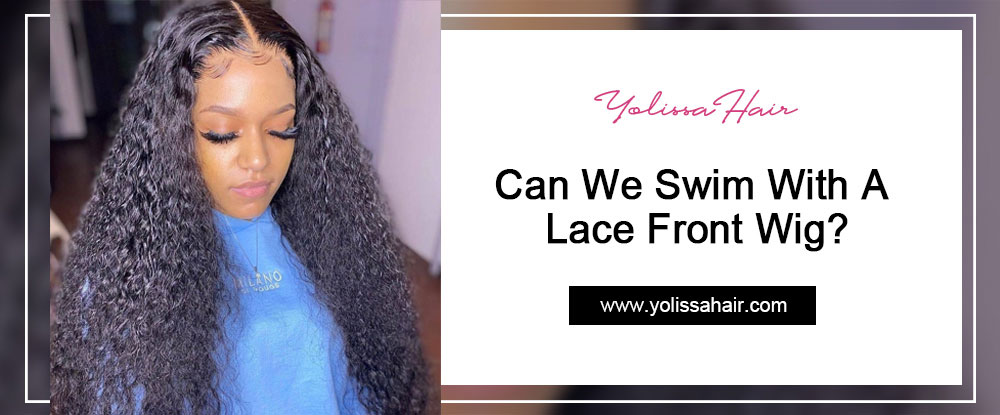 Can We Swim With A Lace Front Wig?