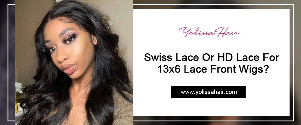 Swiss Lace Or HD Lace For 13x6 Lace Front Wigs?