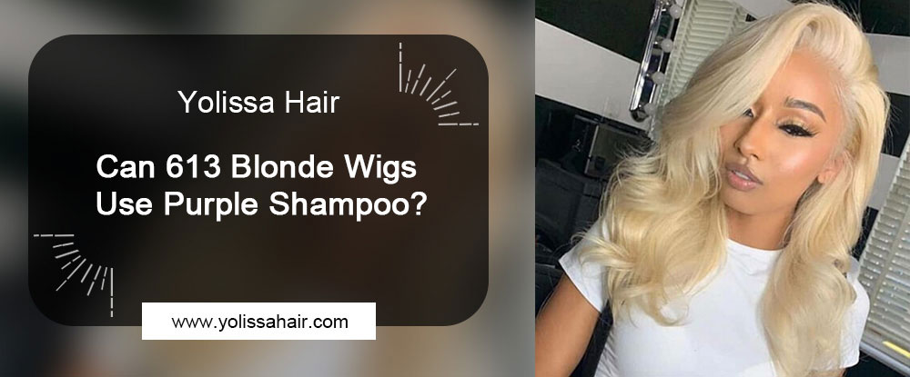 Can 613 Blonde Wigs Use Purple Shampoo?
