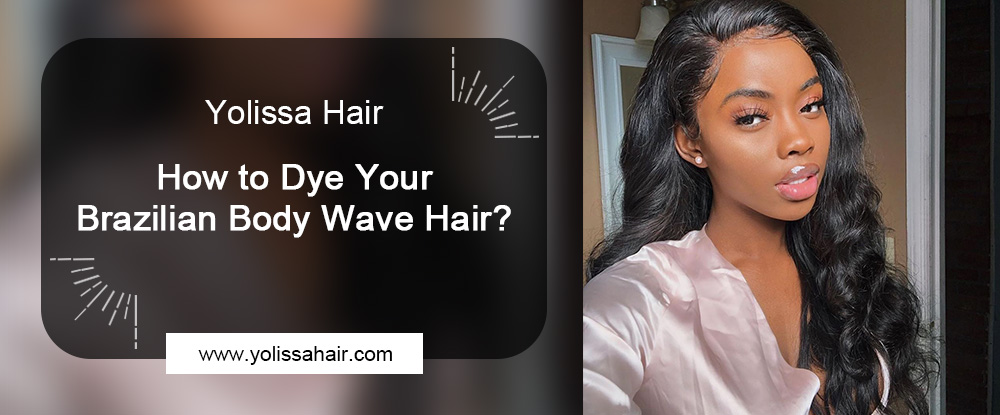 How to Dye Your Brazilian Body Wave Hair