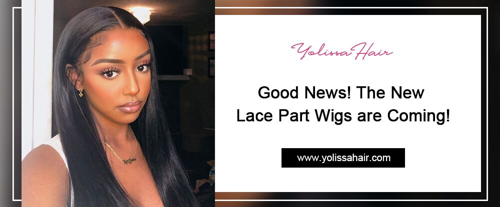 Good News! The New Lace Part Wigs are Coming!