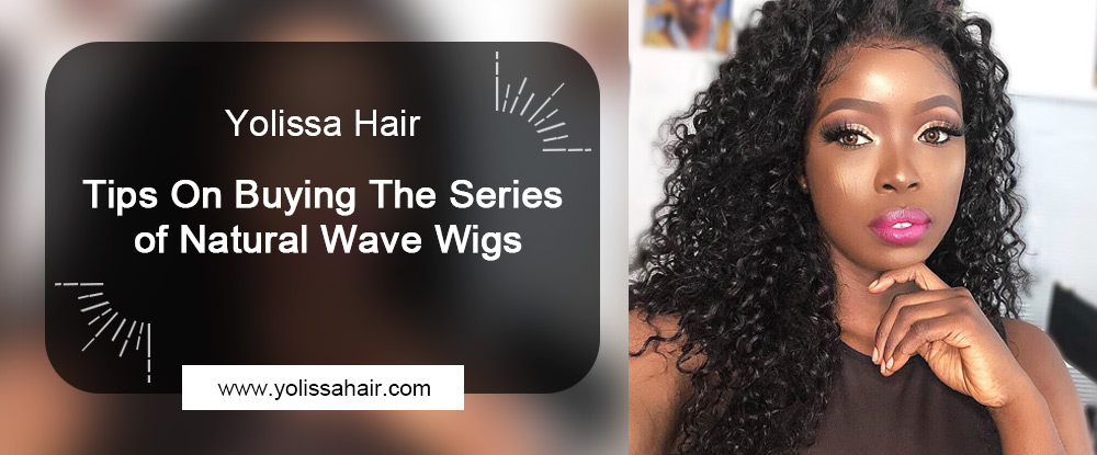 Tips On Buying The Series of Natural Wave Wigs