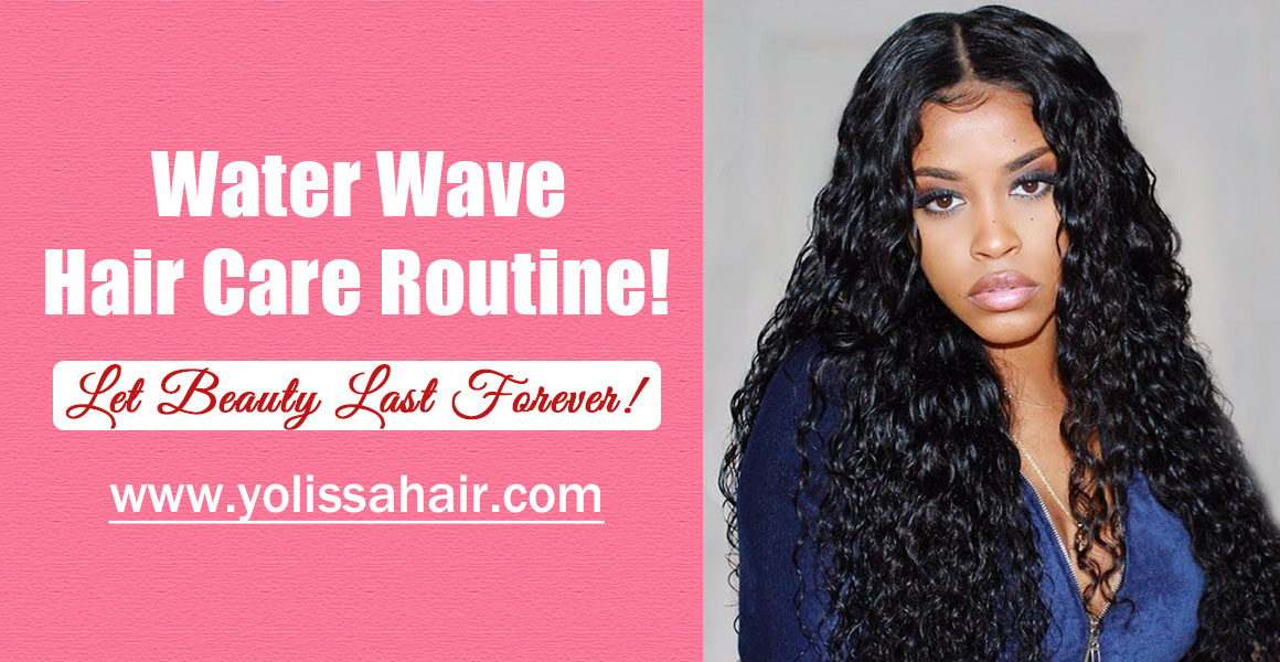 The Care Routine Of Long Water Wave Wigs ! Let Beauty Last Forever!