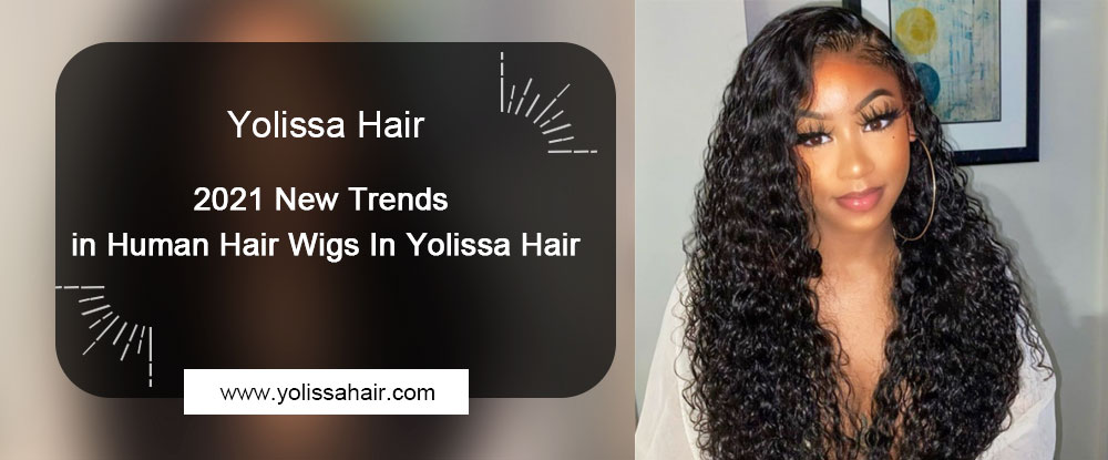 2021 New Trends in Human Hair Wigs In Yolissa Hair